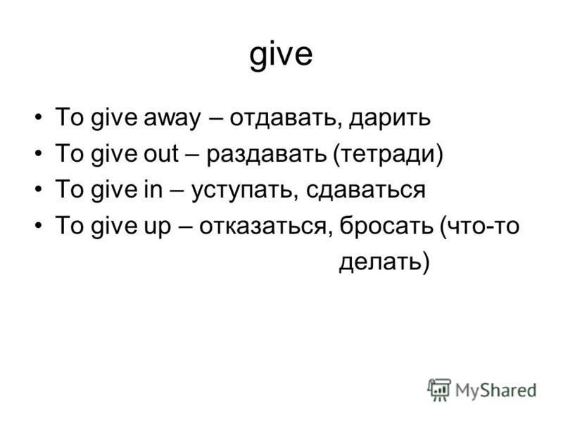 give To give away – отдавать, дарить To give out – раздавать (тетради) To give in – уступать, сдаваться To give up – отказаться, бросать (что-то делать)