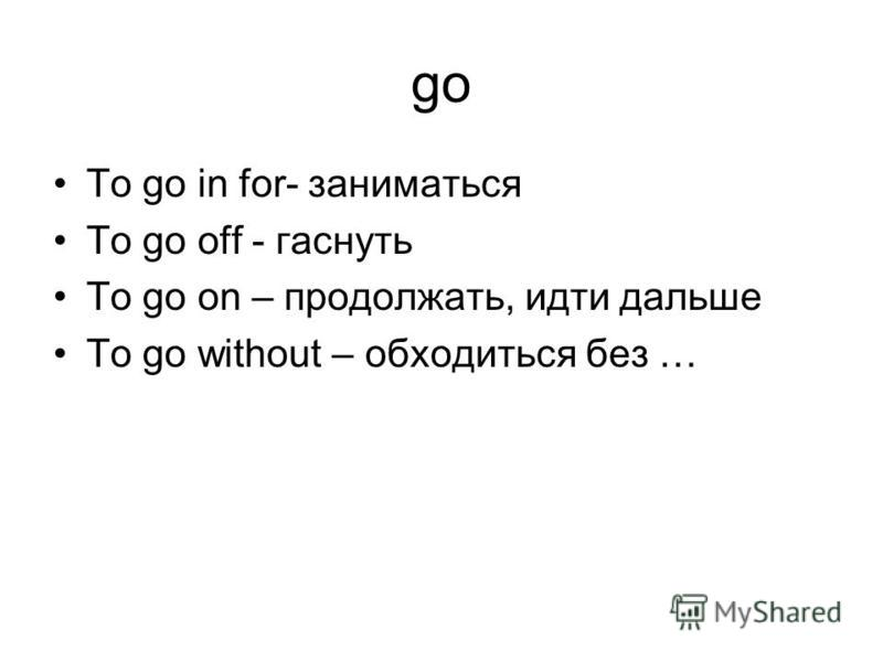 go To go in for- заниматься To go off - гаснуть To go on – продолжать, идти дальше To go without – обходиться без …