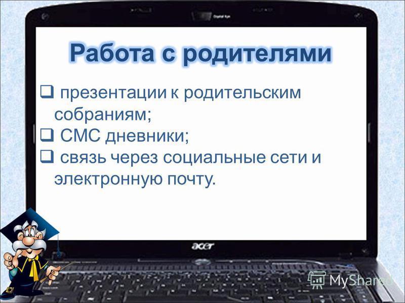 презентации к родительским собраниям; СМС дневники; связь через социальные сети и электронную почту.
