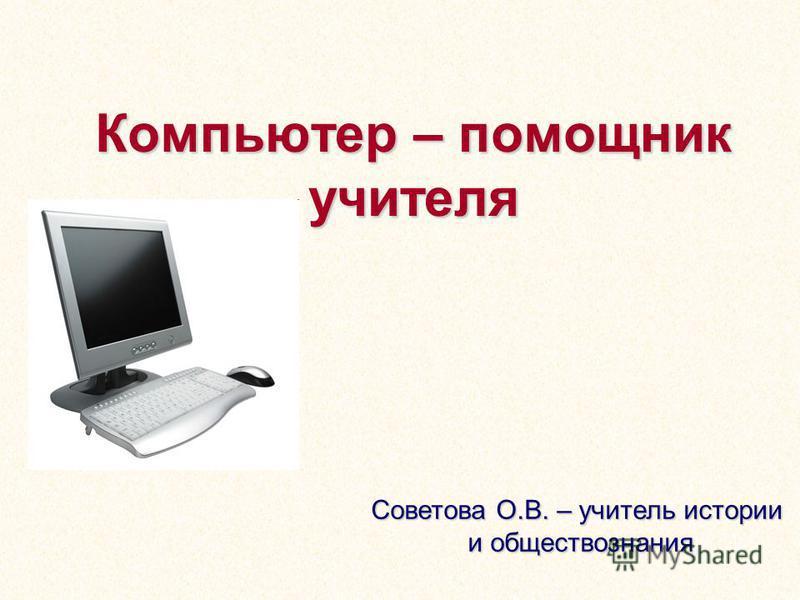 Компьютер – помощник учителя Советова О.В. – учитель истории и обществознания