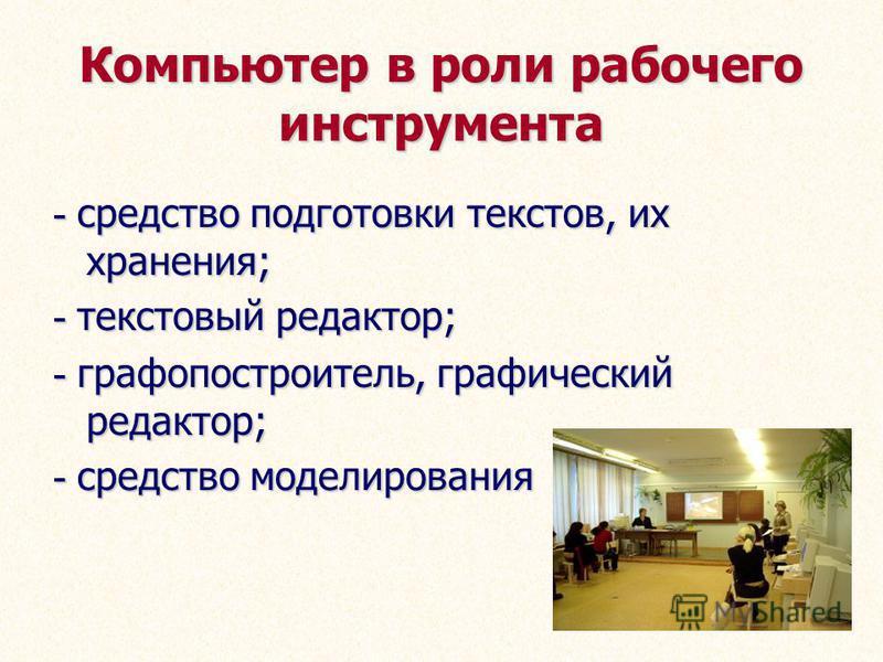 Компьютер в роли рабочего инструмента - средство подготовки текстов, их хранения; - текстовый редактор; - графопостроитель, графический редактор; - средство моделирования