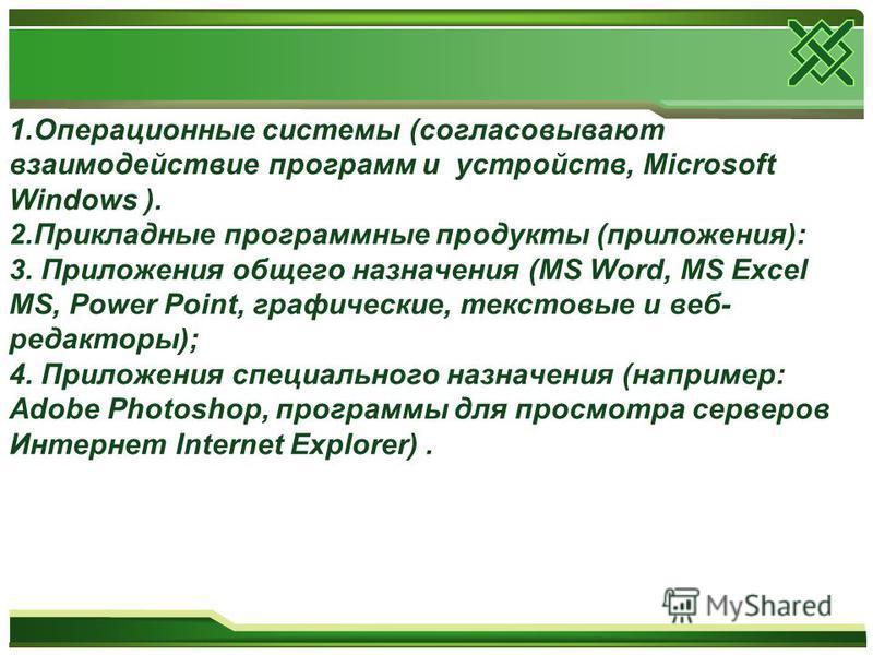 1. Операционные системы (согласовывают взаимодействие программ и устройств, Microsoft Windows ). 2. Прикладные программные продукты (приложения): 3. Приложения общего назначения (MS Word, MS Excel MS, Power Point, графические, текстовые и веб- редакт