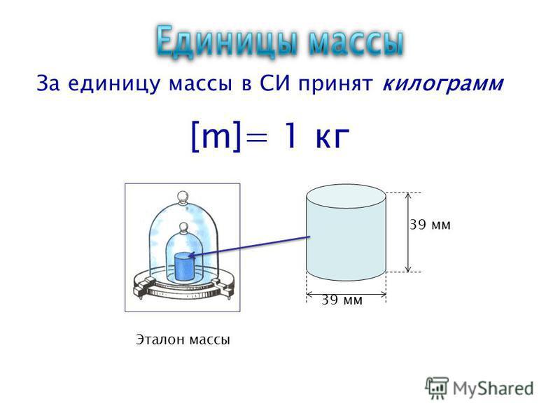 Эталон массы 39 мм За единицу массы в СИ принят килограмм [m]= 1 кг
