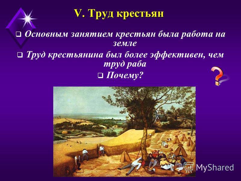 V. Труд крестьян Основным занятием крестьян была работа на земле Труд крестьянина был более эффективен, чем труд раба Почему?