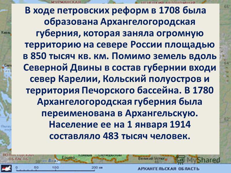 В ходе петровских реформ в 1708 была образована Архангелогородская губерния, которая заняла огромную территорию на севере России площадью в 850 тысяч кв. км. Помимо земель вдоль Северной Двины в состав губернии входи север Карелии, Кольский полуостро