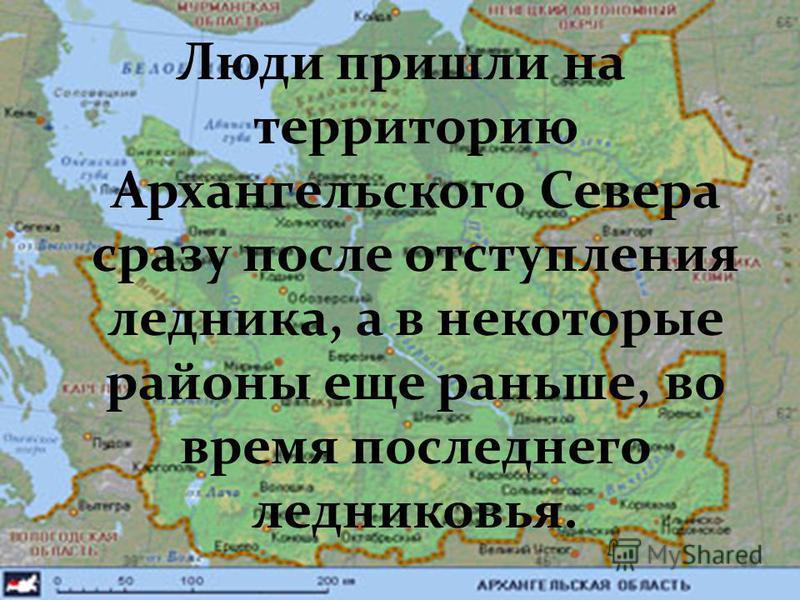 Люди пришли на территорию Архангельского Севера сразу после отступления ледника, а в некоторые районы еще раньше, во время последнего ледниковая.