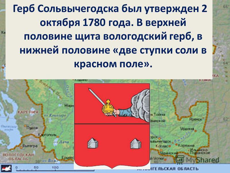 Герб Сольвычегодска был утвержден 2 октября 1780 года. В верхней половине щита вологодский герб, в нижней половине «две ступки соли в красном поле».