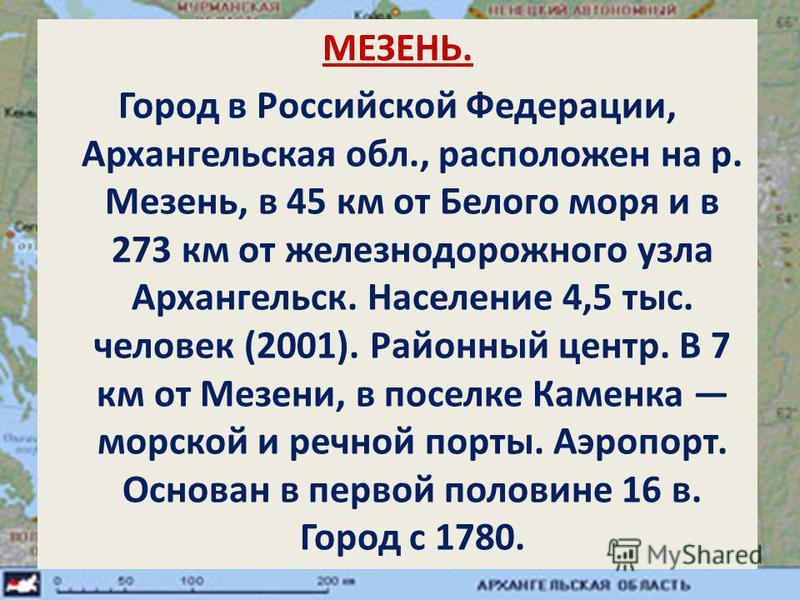 МЕЗЕНЬ. Город в Российской Федерации, Архангельская обл., расположен на р. Мезень, в 45 км от Белого моря и в 273 км от железнодорожного узла Архангельск. Население 4,5 тыс. человек (2001). Районный центр. В 7 км от Мезени, в поселке Каменка морской