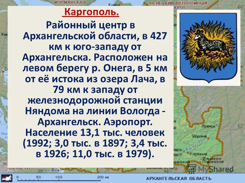 Каргополь. Районный центр в Архангельской области, в 427 км к юго-западу от Архангельска. Расположен на левом берегу р. Онега, в 5 км от её истока из озера Лача, в 79 км к западу от железнодорожной станции Няндома на линии Вологда - Архангельск. Аэро