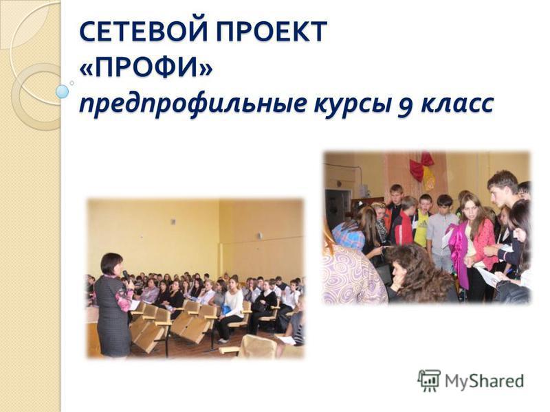СЕТЕВОЙ ПРОЕКТ « ПРОФИ » предпрофильные курсы 9 класс