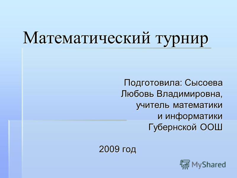 Математический турнир Подготовила: Сысоева Любовь Владимировна, учитель математики и информатики Губернской ООШ 2009 год