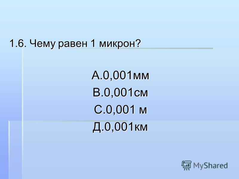 1.6. Чему равен 1 микрон? А.0,001 ммВ.0,001 см С.0,001 м Д.0,001 км