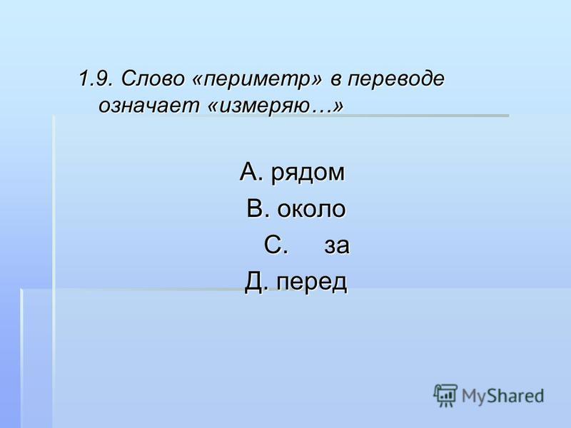 1.9. Слово «периметр» в переводе означает «измеряю…» А. рядом В. около В. около С. за С. за Д. перед Д. перед
