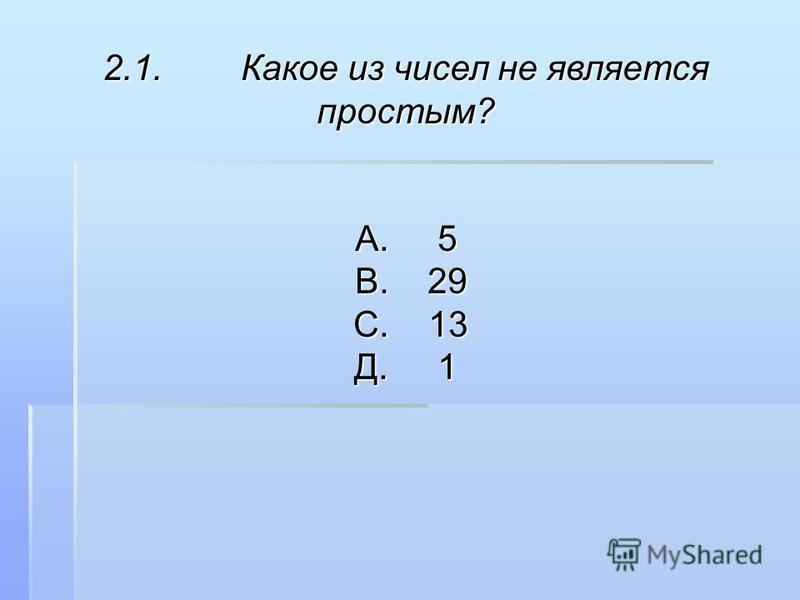 2.1. Какое из чисел не является простым? А. 5 В. 29 В. 29 С. 13 С. 13 Д. 1