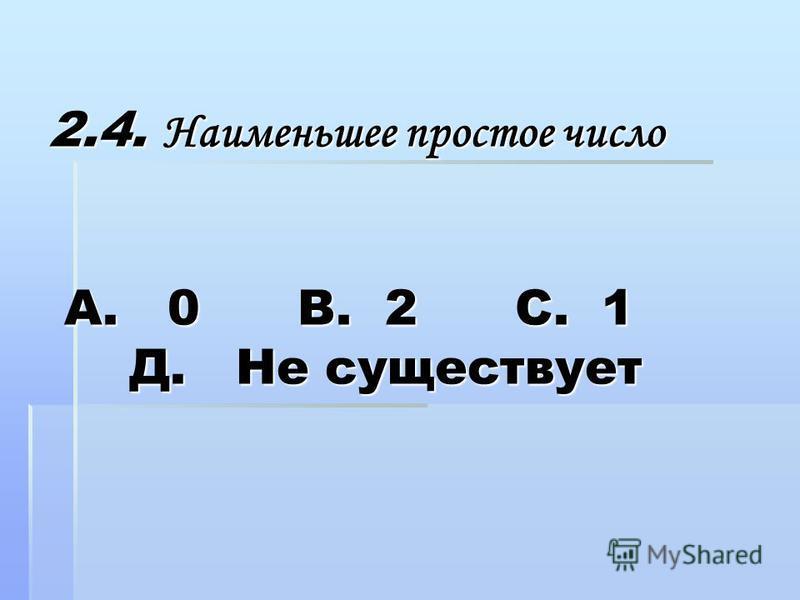 2.4. Наименьшее простое число А. 0 В. 2 С. 1 Д. Не существует