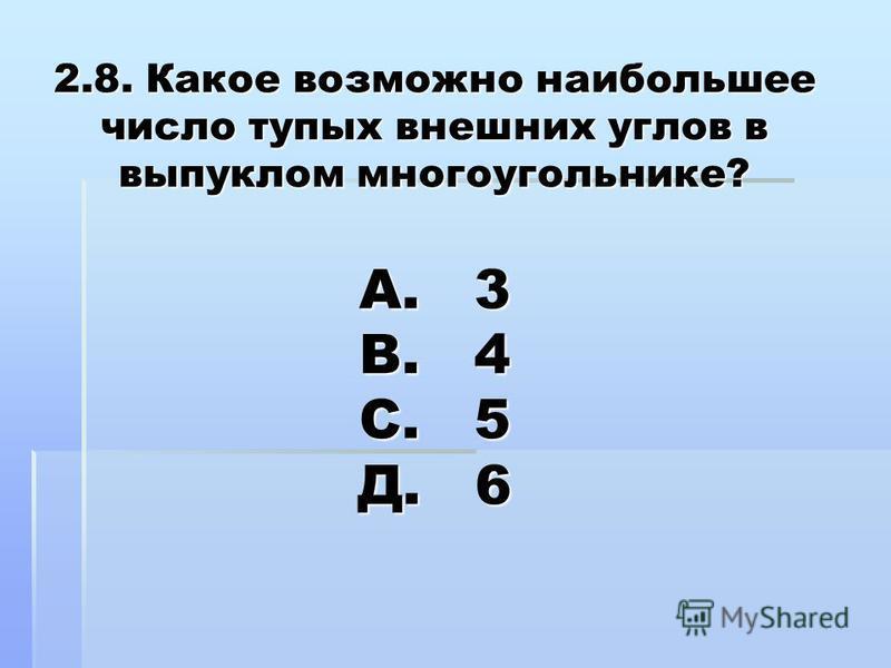 2.8. Какое возможно наибольшее число тупых внешних углов в выпуклом многоугольнике? А. 3 В. 4 С. 5 Д. 6