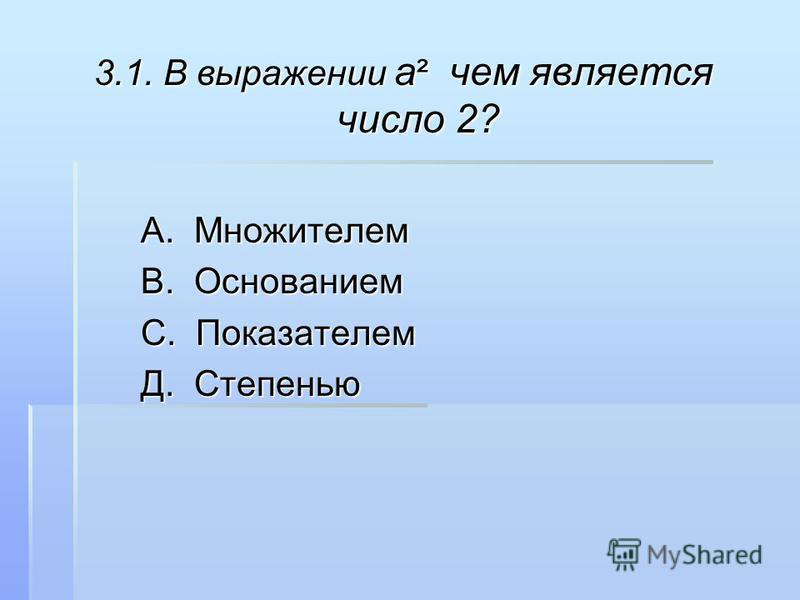 3.1. В выражении a ² чем является число 2? А. Множителем А. Множителем В. Основанием В. Основанием С. Показателем С. Показателем Д. Степенью Д. Степенью