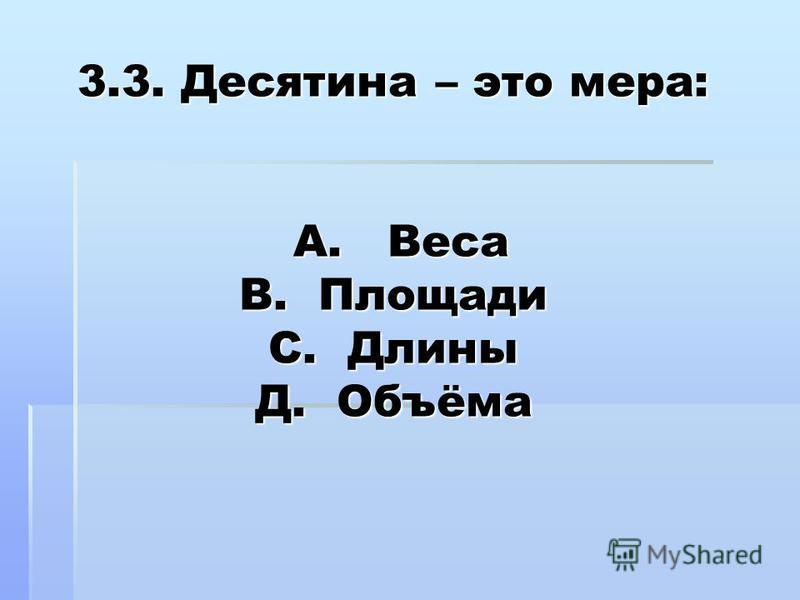 3.3. Десятина – это мера: А. Веса В. Площади С. Длины Д. Объёма