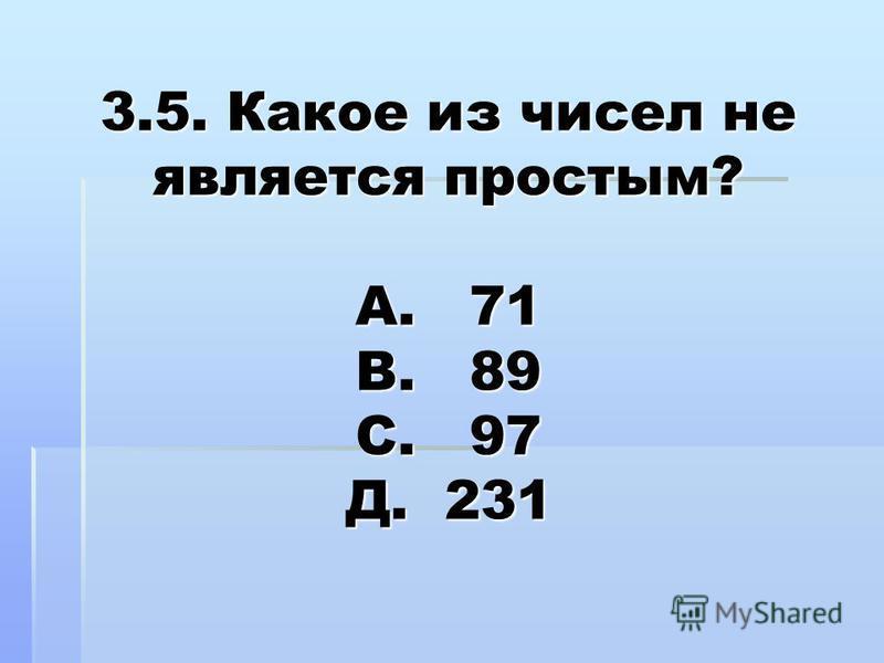 3.5. Какое из чисел не является простым? А. 71 В. 89 С. 97 Д. 231