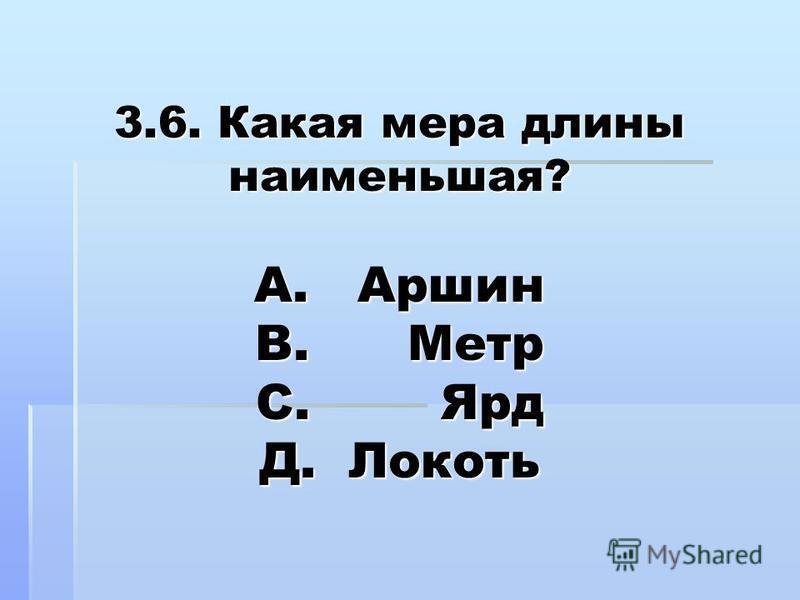 3.6. Какая мера длины наименьшая? А. Аршин В. Метр С. Ярд Д. Локоть