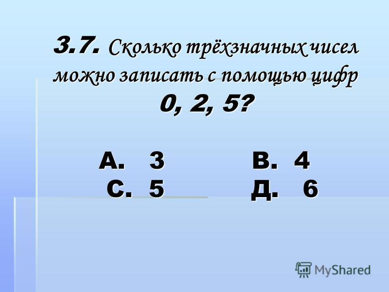 3.7. Сколько трёхзначных чисел можно записать с помощью цифр 0, 2, 5? А. 3 В. 4 С. 5 Д. 6