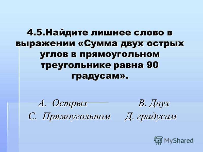 4.5. Найдите лишнее слово в выражении «Сумма двух острых углов в прямоугольном треугольнике равна 90 градусам». А. Острых В. Двух С. Прямоугольном Д. градусам