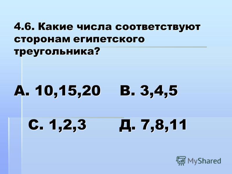 4.6. Какие числа соответствуют сторонам египетского треугольника? А. 10,15,20 В. 3,4,5 С. 1,2,3 Д. 7,8,11