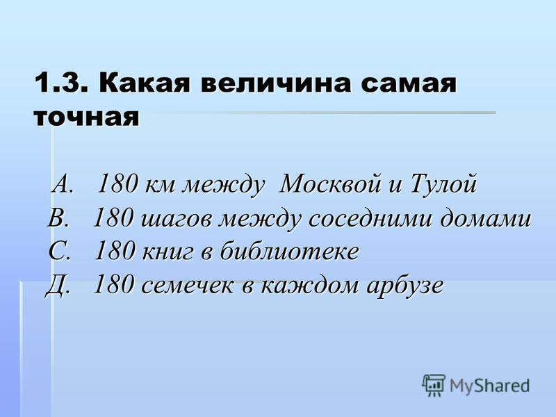 1.3. Какая величина самая точная А. 180 км между Москвой и Тулой В. 180 шагов между соседними домами С. 180 книг в библиотеке Д. 180 семечек в каждом арбузе