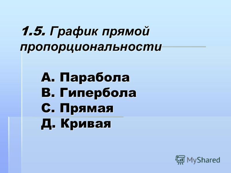 1.5. График прямой пропорциональности А. Парабола В. Гипербола С. Прямая Д. Кривая