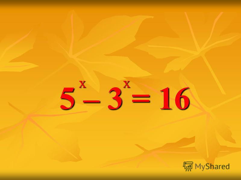x x 5 – 3 = 16