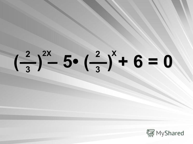() – 5 () + 6 = 0 2323 2323 2Х Х