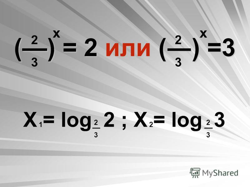 () = 2 или () =3 2323 2323 х Х = log 2 ; Х = log 3 2323 2323 12