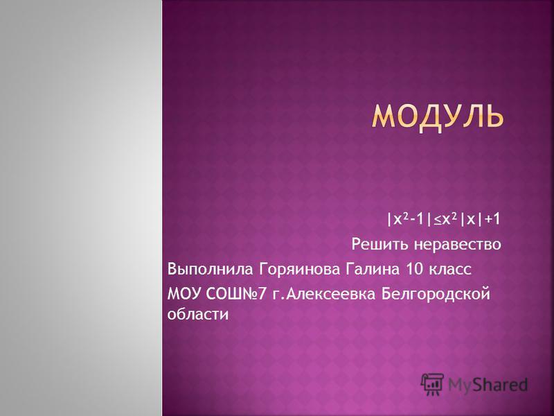 |x²-1|x²|x|+1 Решить неравенство Выполнила Горяинова Галина 10 класс МОУ СОШ7 г.Алексеевка Белгородской области