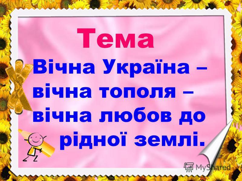 Тема Вічна Україна – вічна тополя – вічна любов до рідної землі.