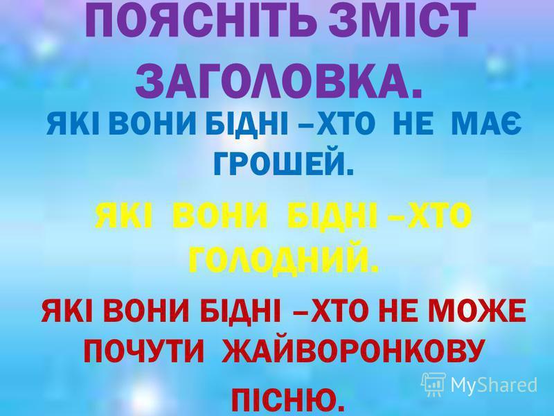 ПОЯСНІТЬ ЗМІСТ ЗАГОЛОВКА. ЯКІ ВОНИ БІДНІ –ХТО НЕ МАЄ ГРОШЕЙ. ЯКІ ВОНИ БІДНІ –ХТО ГОЛОДНИЙ. ЯКІ ВОНИ БІДНІ –ХТО НЕ МОЖЕ ПОЧУТИ ЖАЙВОРОНКОВУ ПІСНЮ.