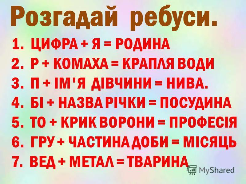 1. ЦИФРА + Я = РОДИНА 2. Р + КОМАХА = КРАПЛЯ ВОДИ 3. П + ІМ'Я ДІВЧИНИ = НИВА. 4. БІ + НАЗВА РІЧКИ = ПОСУДИНА 5. ТО + КРИК ВОРОНИ = ПРОФЕСІЯ 6. ГРУ + ЧАСТИНА ДОБИ = МІСЯЦЬ 7. ВЕД + МЕТАЛ = ТВАРИНА Розгадай ребуси.