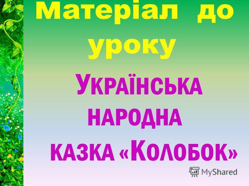 У КРАЇНСЬКА НАРОДНА КАЗКА « К ОЛОБОК» м атеріал до уроку
