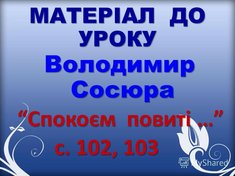 МАТЕРІАЛ ДО УРОКУ Володимир Сосюра Спокоєм повиті … Спокоєм повиті … с. 102, 103 с. 102, 103