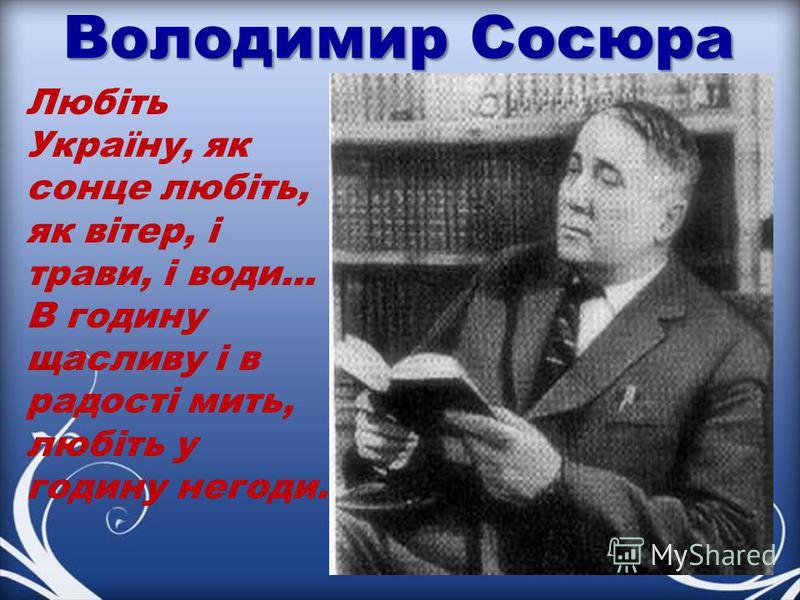 Володимир Сосюра Любіть Україну, як сонце любіть, як вітер, і трави, і води... В годину щасливу і в радості мить, любіть у годину негоди.