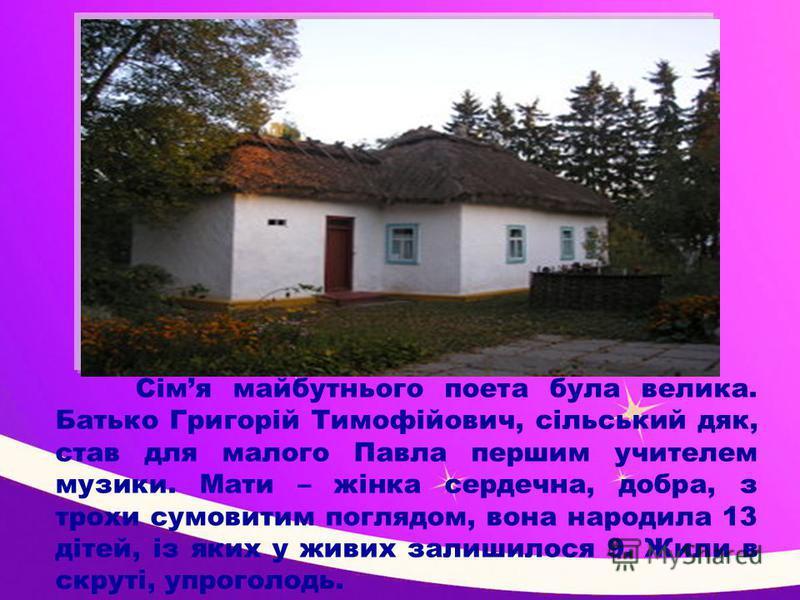 Сімя майбутнього поета була велика. Батько Григорій Тимофійович, сільський дяк, став для малого Павла першим учителем музики. Мати – жінка сердечна, добра, з трохи сумовитим поглядом, вона народила 13 дітей, із яких у живих залишилося 9. Жили в скрут