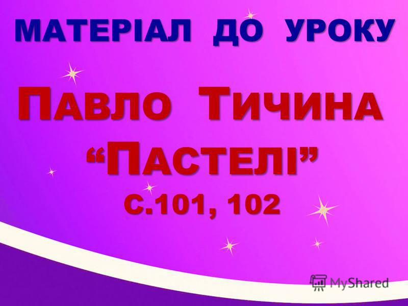 МАТЕРІАЛ ДО УРОКУ П АВЛО Т ИЧИНА П АВЛО Т ИЧИНА П АСТЕЛІ П АСТЕЛІ С.101, 102