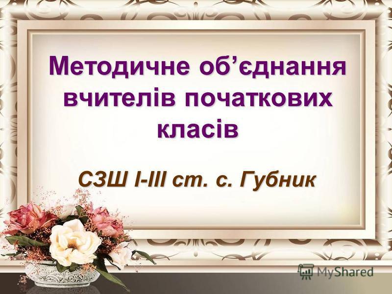 Методичне обєднання вчителів початкових класів СЗШ І-ІІІ ст. с. Губник