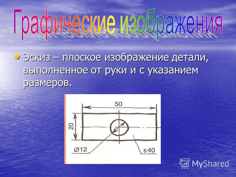 Эскиз – плоское изображение детали, выполненное от руки и с указанием размеров. Эскиз – плоское изображение детали, выполненное от руки и с указанием размеров.