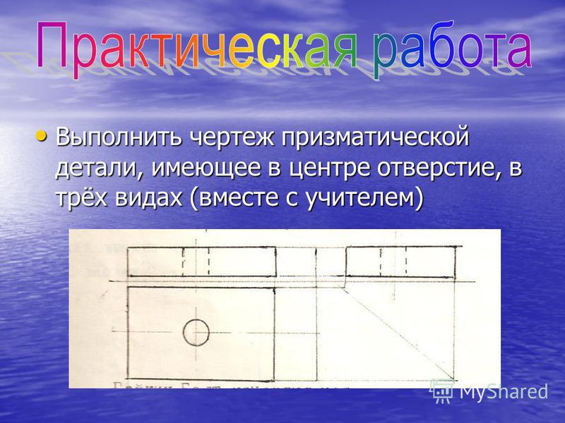 Выполнить чертеж призматической детали, имеющее в центре отверстие, в трёх видах (вместе с учителем) Выполнить чертеж призматической детали, имеющее в центре отверстие, в трёх видах (вместе с учителем)