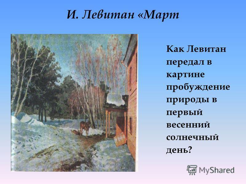 И. Левитан «Март Как Левитан передал в картине пробуждение природы в первый весенний солнечный день?