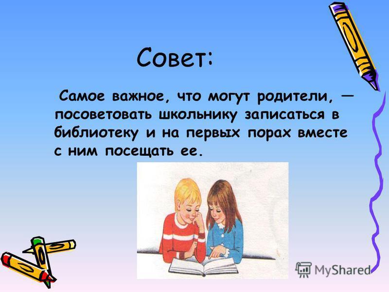 Совет: Самое важное, что могут родители, посоветовать школьнику записаться в библиотеку и на первых порах вместе с ним посещать ее.