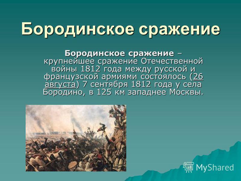Бородинское сражение Бородинское сражение – крупнейшее сражение Отечественной войны 1812 года между русской и французской армиями состоялось (26 августа) 7 сентября 1812 года у села Бородино, в 125 км западнее Москвы.