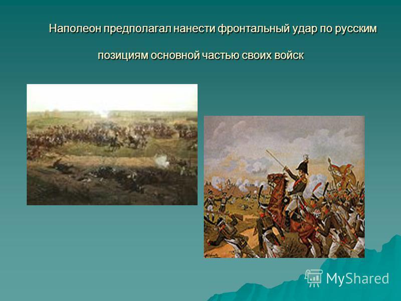 Наполеон предполагал нанести фронтальный удар по русским позициям основной частью своих войск Наполеон предполагал нанести фронтальный удар по русским позициям основной частью своих войск