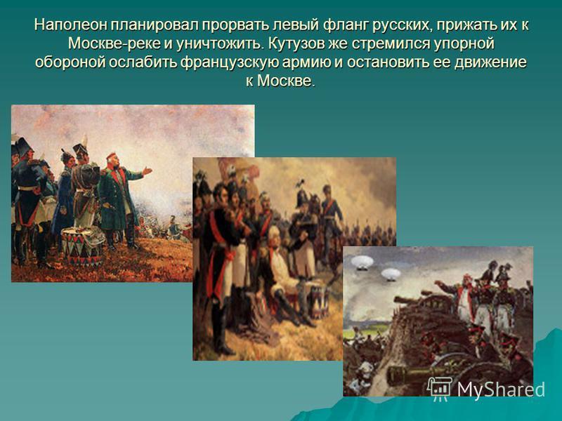 Наполеон планировал прорвать левый фланг русских, прижать их к Москве-реке и уничтожить. Кутузов же стремился упорной обороной ослабить французскую армию и остановить ее движение к Москве.
