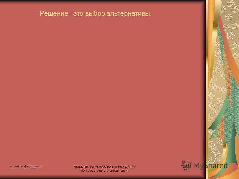 a_ivanovsky@mail.ru управленческие процессы и технологии государственного управления 1 Решение - это выбор альтернативы.